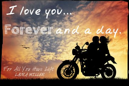 For All You Have Left by Laura Miller. 2.11.14. I love you...Forever and a day.