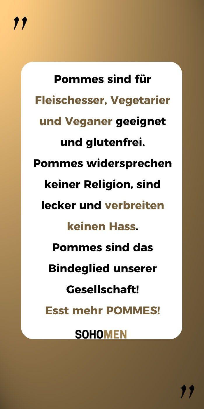 Lustige Sprüche #lustig #witzig #funny #pommes #fries #foodlover #pommesfrites     Pommes sind für Fleischesser, Vegetarier und Veganer geeignet und glutenfrei. Pommes widersprechen keiner Religion, sind lecker und verbreiten keinen Hass. Pommes sind das Bindeglied unserer Gesellschaft!  Esst mehr POMMES! #veganhumor