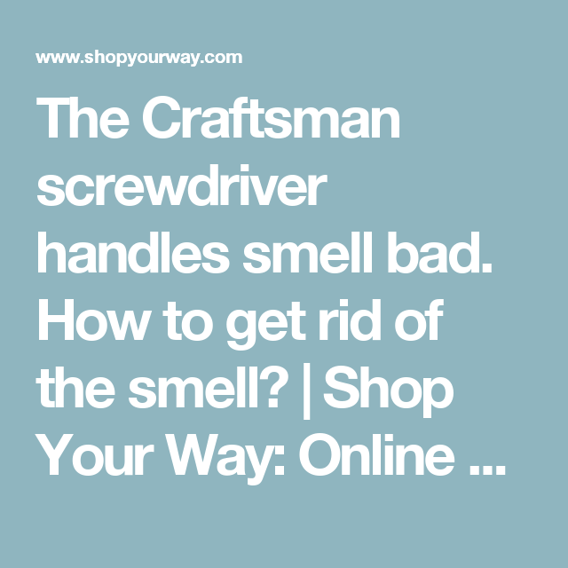 The Craftsman screwdriver handles smell bad. How to get rid of the ...
