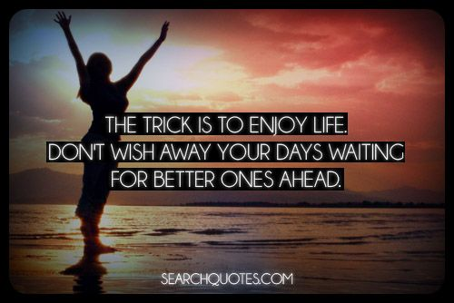 The trick is to enjoy life. Don't wish away your days