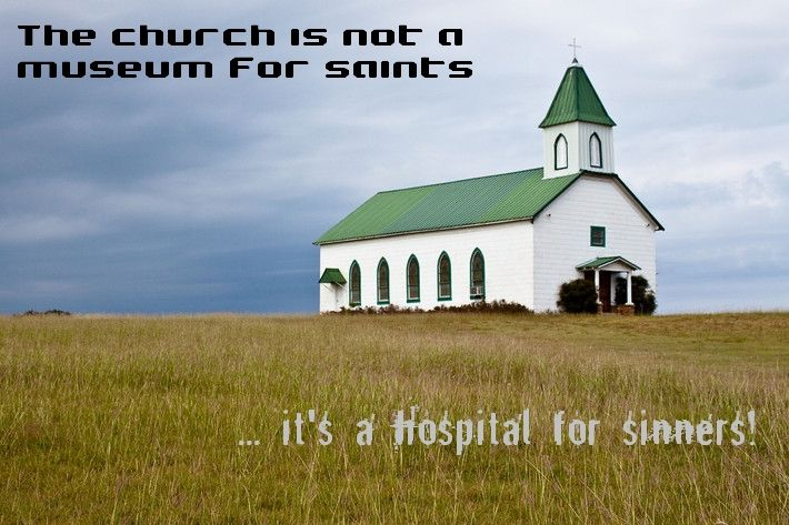 The church is not a museum for saints, it is a hospital for sinners.