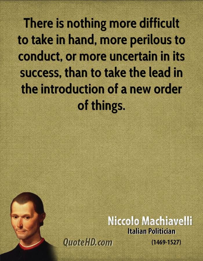 There Is Nothing More Difficult To Take In Hand More Perilous To Conduct Or More Uncertain In Its Success Machiavelli Quotes Stoic Quotes Niccolo Machiavelli