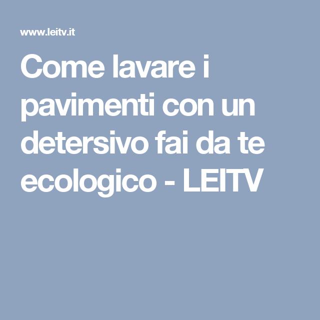 Come lavare i pavimenti con un detersivo fai da te ecologico - LEITV