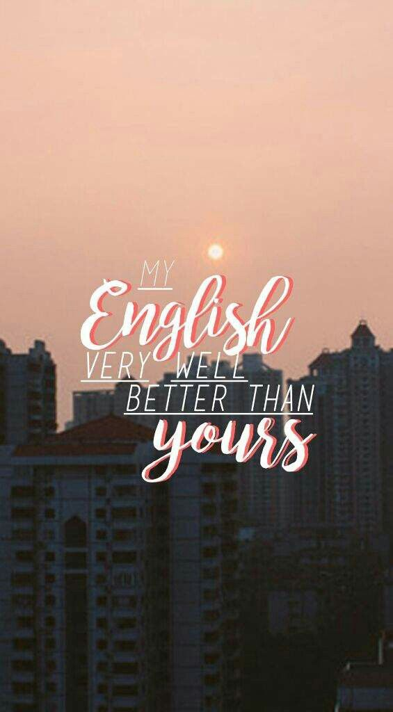 My english very well better than yours