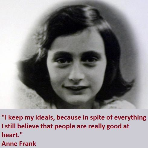 I keep my ideals, because in spite of everything I still believe that people are really good at heart.   - Anne Frank Quotes -