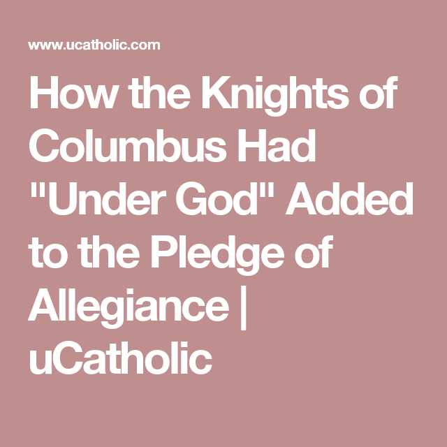 How The Knights Of Columbus Had Under God Added To The Pledge Of