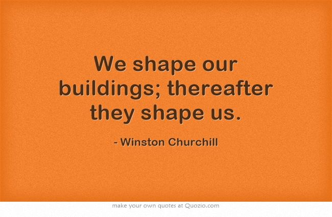 We Shape Our Buildings Thereafter They Shape Us Winston
