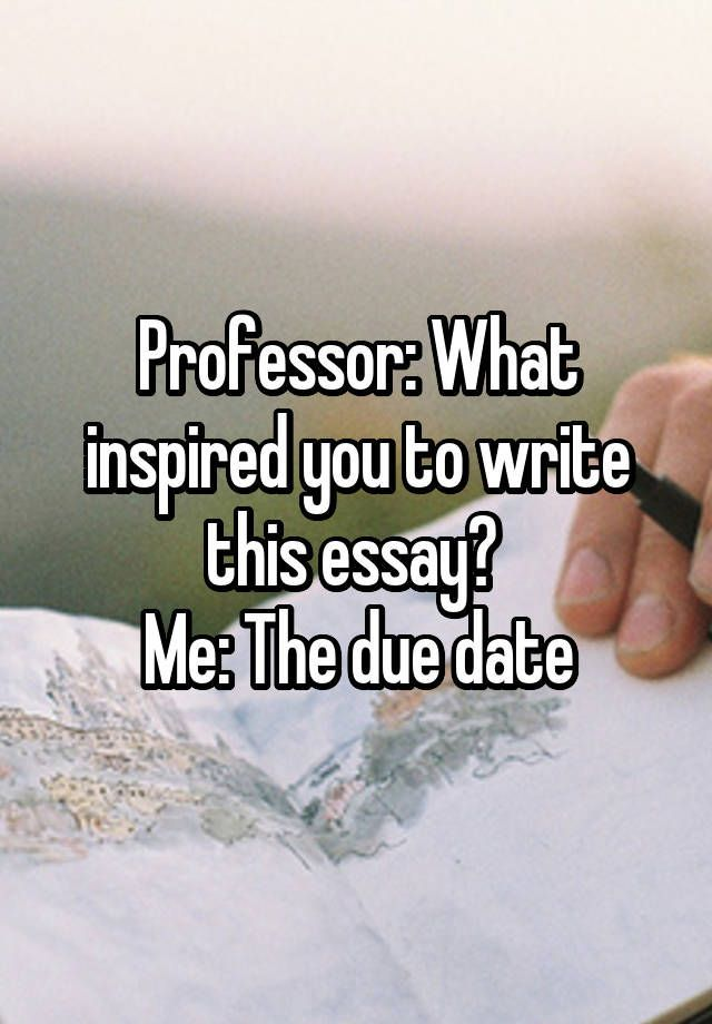 Professor What inspired you to write this essay? Me The due date