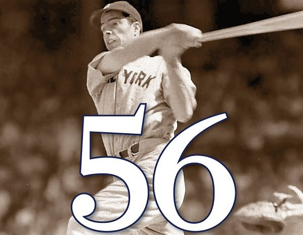 Joe DiMaggio....The Yankee Clipper....No One will EVER hit in 56 straight games again. Amazingly he went hitless in the 57th game, and went on another streak of 20 plus straight right after.