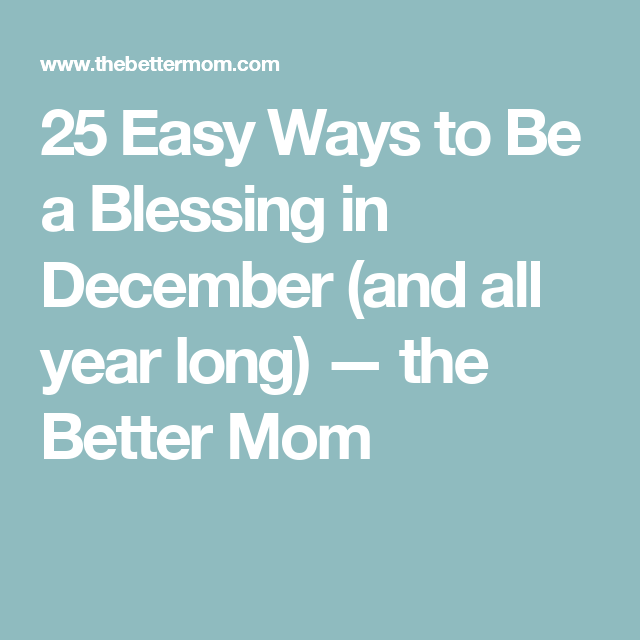 25 Easy Ways to Be a Blessing in December (and all year long) — the Better Mom