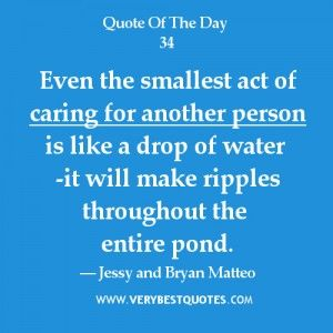 Caring For Others Quotes Even The Smallest Act Of Caring For Another Person Is Like A Drop Of Water It Will Mak Some Good Quotes Care Quotes Sweet Love Quotes