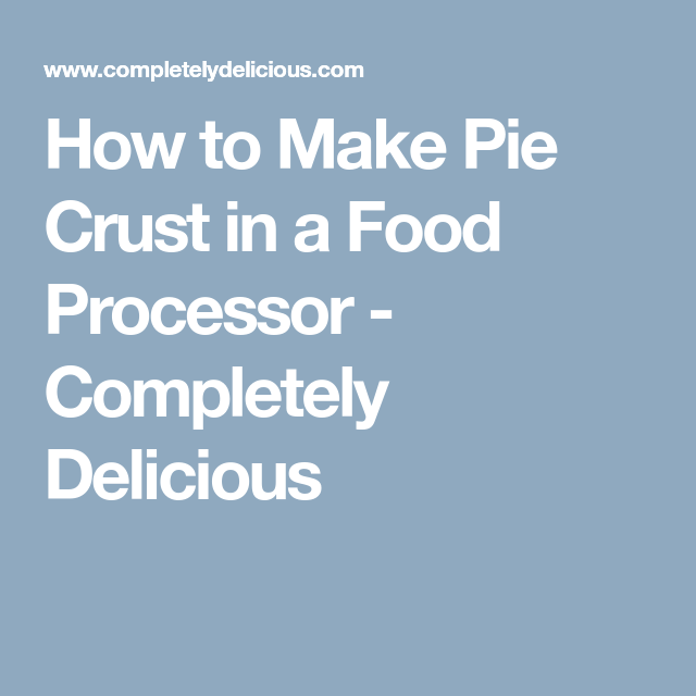 How to Make Pie Crust in a Food Processor - Completely Delicious