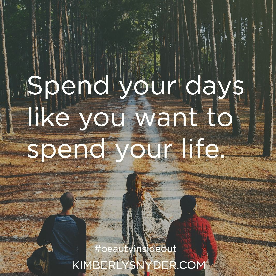 Spend your days like you want to spend your life.