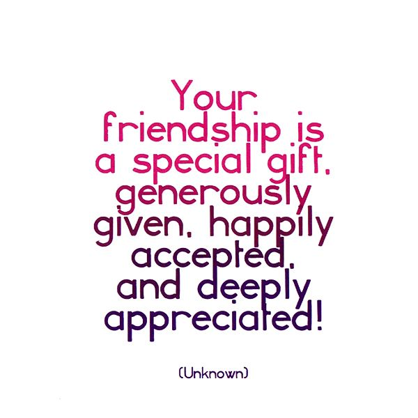 Your Friendship Is A Special Gift Generously Given Happily