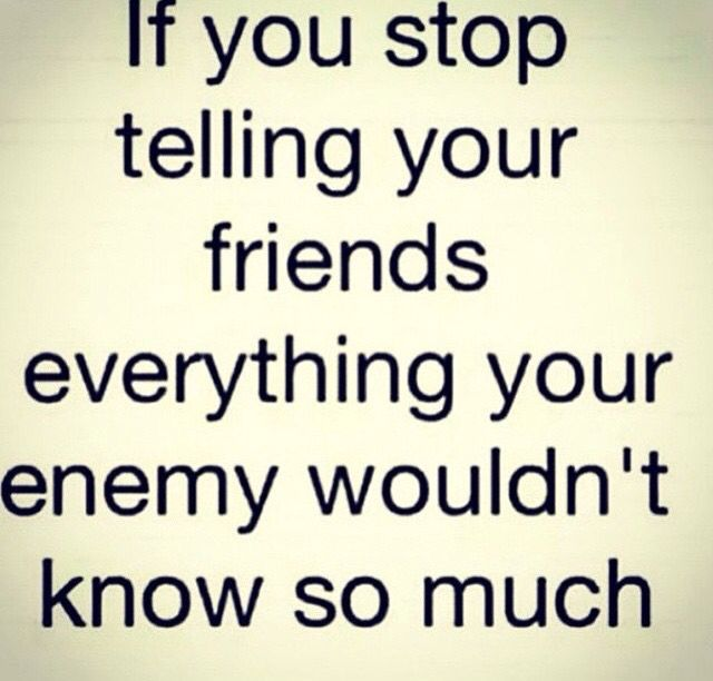 If You Stop Telling Your Friends Everything Your Enemy Wouldn T