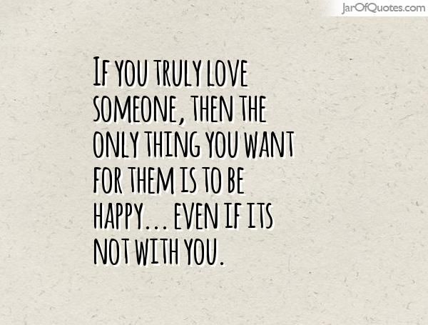 If You Truly Love Someone Then The Only Thing You Want For Them Is To Be Happy Even If Its Not With You Happy Quotes Best Quotes Be Yourself Quotes