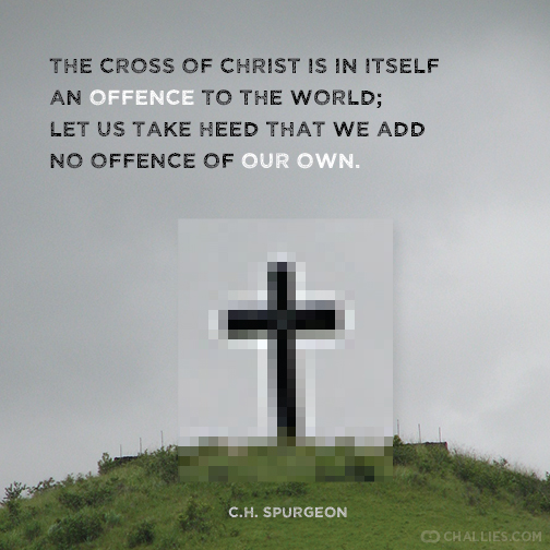 """The cross of Christ is in itself an offence to the world; let us take heed that we add no offence of our own."" (C.H. Spurgeon)"