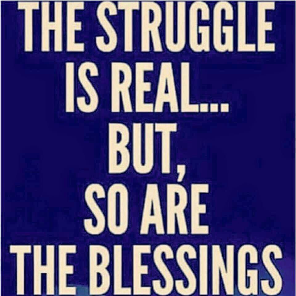 The struggle is real but so are the blessings