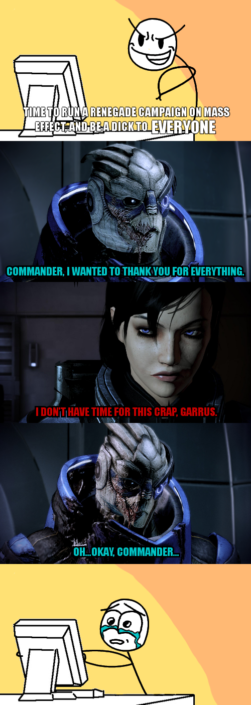I cannot be renegade because of characters like Garrus, I've tried and never manage to go full renegade. I'm just too in love with the characters of mass effect