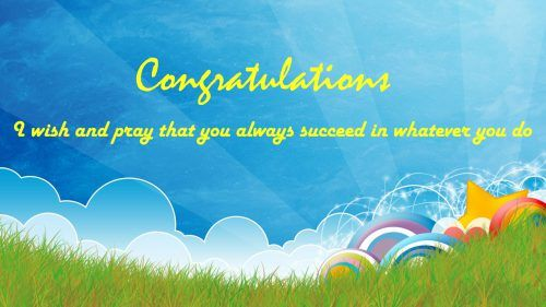 "I think that this picture is a perfect congrat pic to send to your friends on their success. I use this picture as one f the best  congratulations quotes images that you can download for free. It's featured with an illustration of morning light, blue sky, rainbows and green grass. There is a gold colored text of ""Congratulations"" and a quote of ""I wish and pray that you always succeed in whatever you do""."