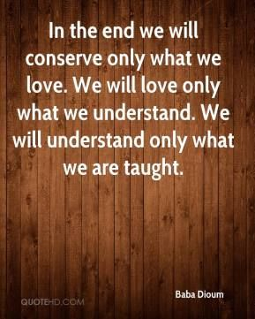 More Baba Dioum Quotes on www.quotehd.com - #quotes #conserve #end #in #the #love #the #end #understand