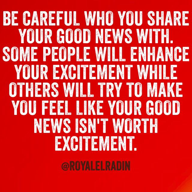 Be Careful Who You Share Your Good News With Some People Will Enhance Your Excitement While Others Will Try Be Yourself Quotes Great Quotes Positive Thinking