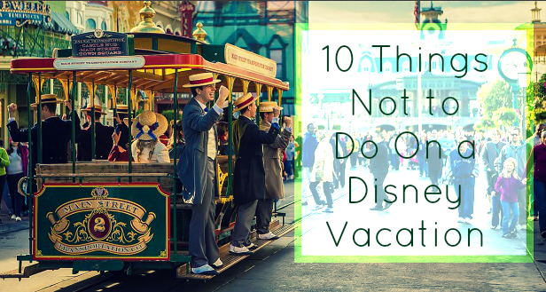 10 Things Not to Do On a Disney Vacation °o° FREE Disney Vacation Planning amber@mickeytravels.com