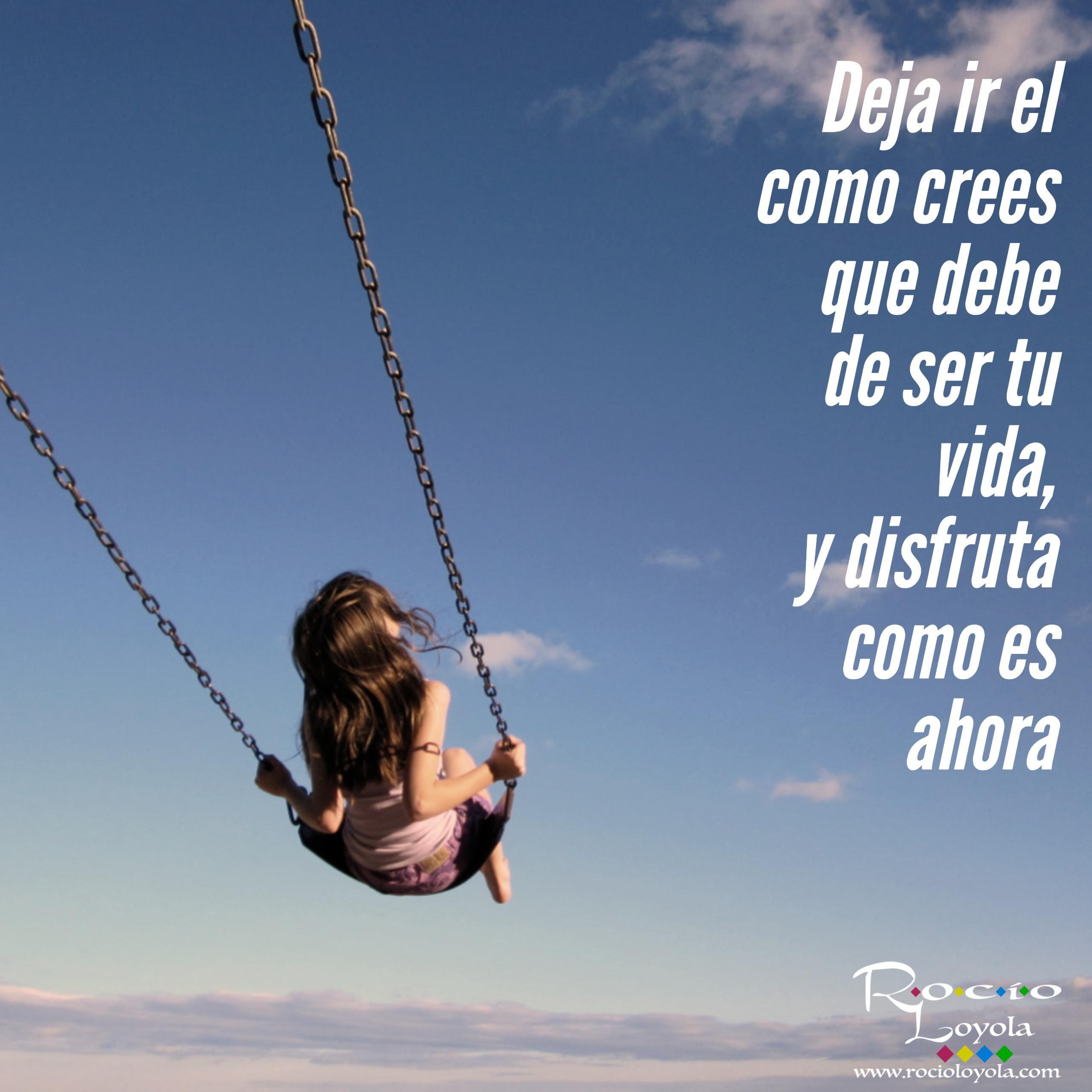 Deja ir el como crees que debe de ser tu vida, y disfruta como es ahora  #rocioloyola