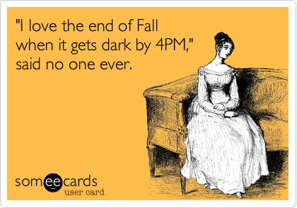 I Love The End Of Fall When It Gets Dark By 4pm Said No One Ever Daylight Savings Time Humor Daylight Savings Time Fall Humor