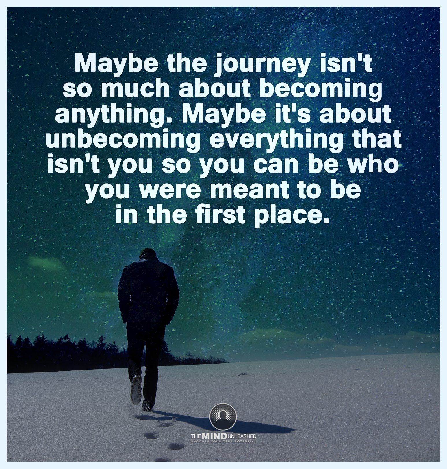 Maybe the journey isn't so much about becoming anything. Maybe it's about unbecoming everything that isn't you so you can be who you were meant to be in the first place.