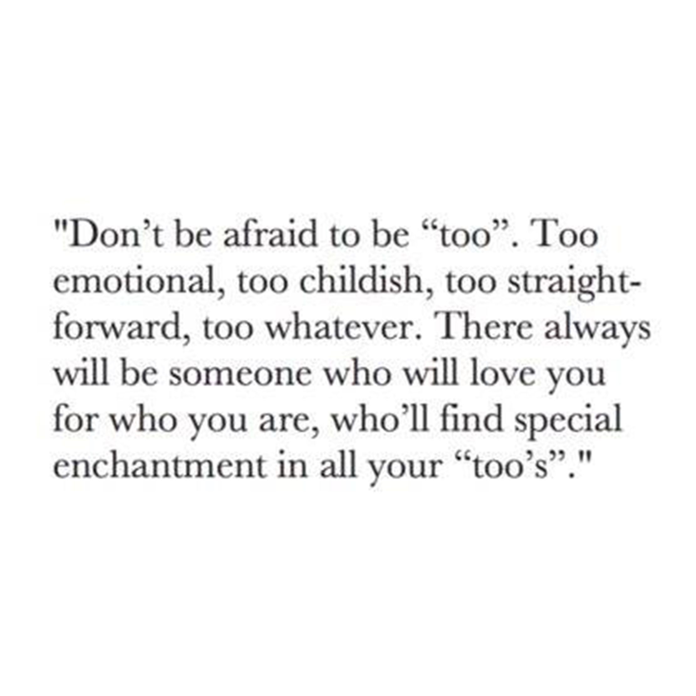 "Don t be afraid to be ""too"" Too emotional too childish too straight forward too whatever There always will be someone who will love you for who you are"