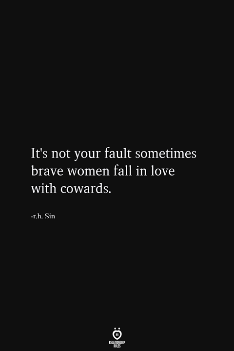It's not your fault sometimes brave women fall in love with cowards.