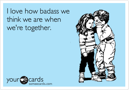 I love how bad we think we are when we're together.   Makes me ...