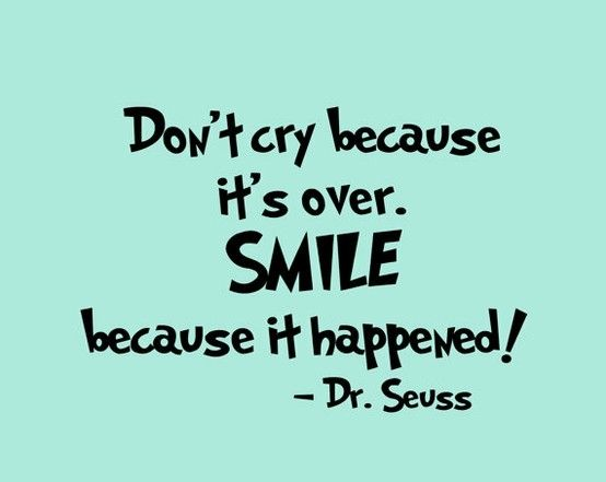 Don T Cry Because It S Over Smile Because It Happened Dr Seuss By Alyssa Job Quotes Seuss Quotes Work Quotes