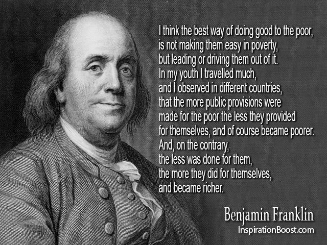 I Think The Best Way Of Doing Good To The Poor Is Not Making Them Easy In Pov Benjamin Franklin Quotes Famous Inspirational Quotes Famous Quotes About Success