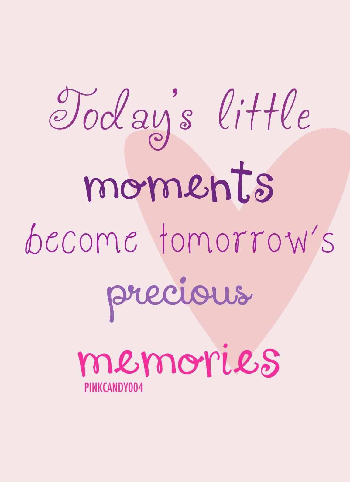TODAY'S LITTLE MOMENTS BECOME TOMORROW'S PRECIOUS MEMORIES