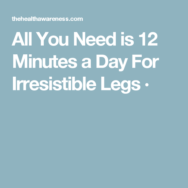 All You Need is 12 Minutes a Day For Irresistible Legs ·