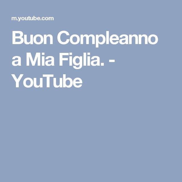 Eccezionale Buon Compleanno a Mia Figlia. - YouTube | Auguri | Pinterest | Senso TA49
