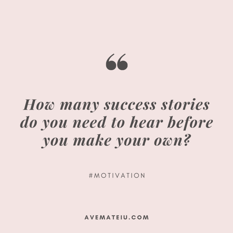 How many success stories do you need to hear before you make your own? Quote 323 - Ave Mateiu