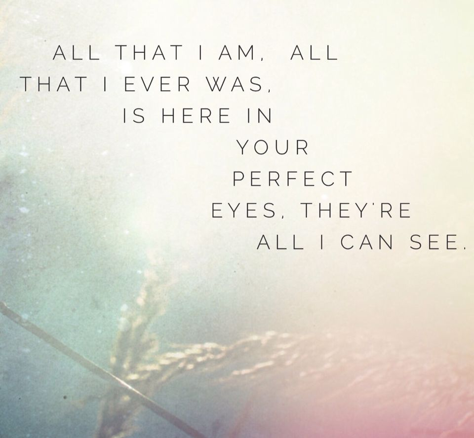 All That I Am All That I Ever Was Is Here In Your Perfect Eyes