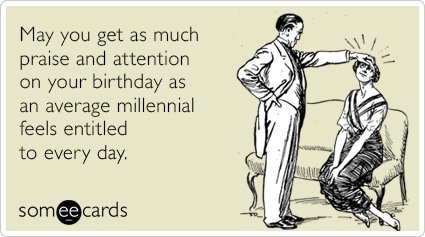 May You Get As Much Praise And Attention On Your Birthday As An Average Millennial Feels Entitled To Every Day Inappropriate Birthday Memes Birthday Cards Funny Ecard Ecards Funny