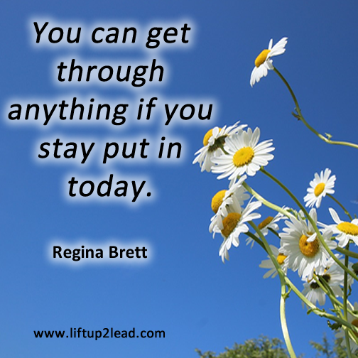 #Coaching tip: You can get through anything if you stay put in today. Regina Brett