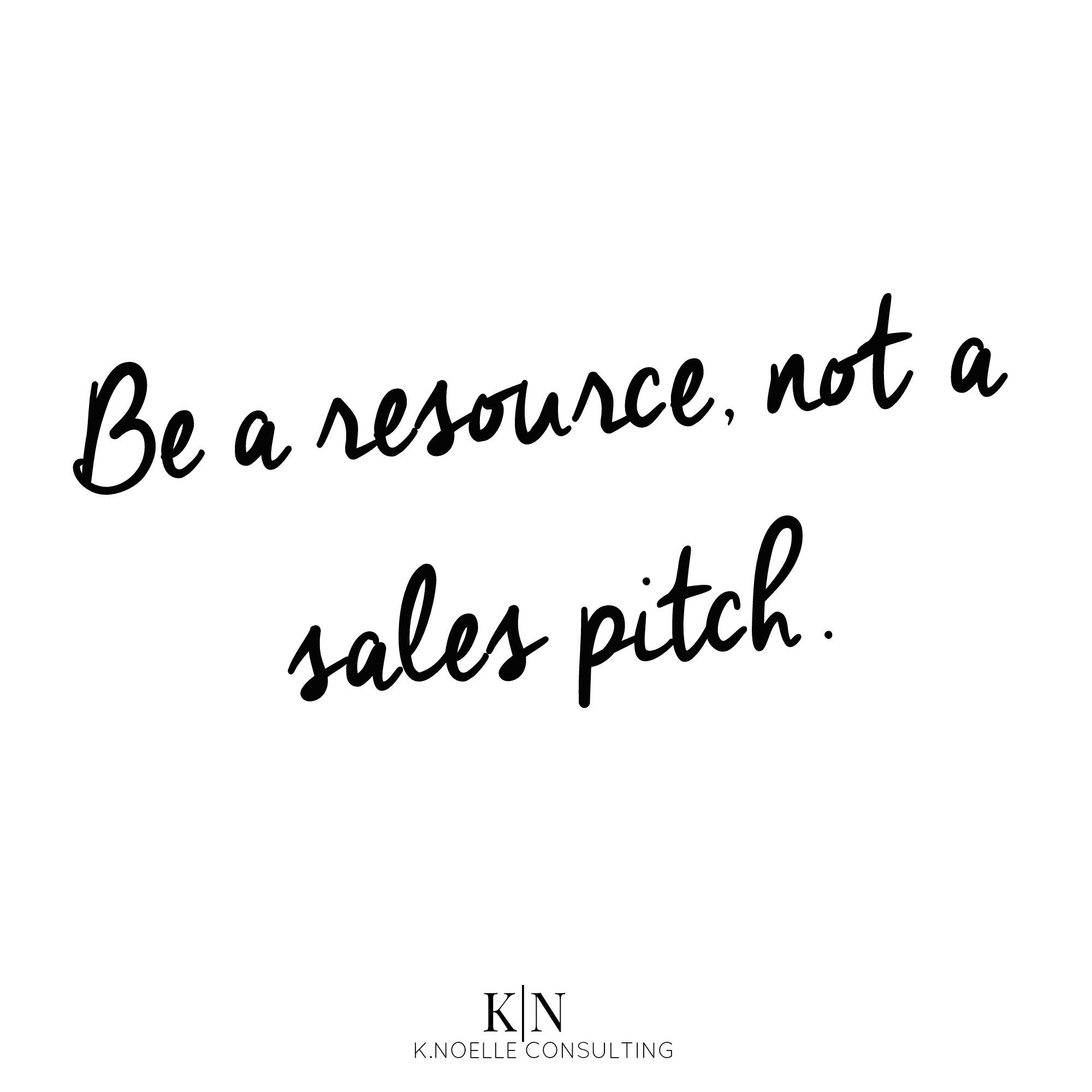 Be a resource not a sales pitch. To be a great