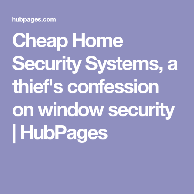 Cheap Home Security Systems A Thief S Confession On Window