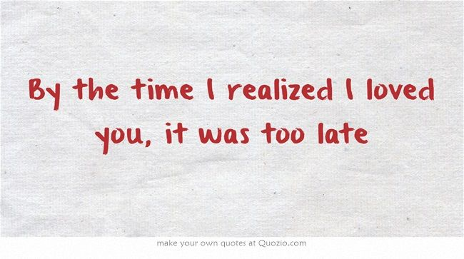 By The Time I Realized I Loved You It Was Too Late Loving Someone Quotes Love Yourself Quotes Too Late Quotes