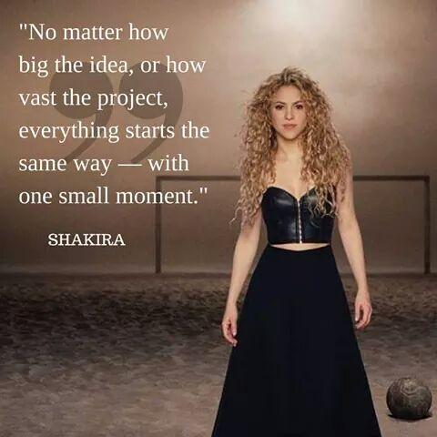 """""""No importa cuán grande la idea, o cuán vasto proyecto, todo empieza de la misma manera ... con un momento pequeño"""". #Shakira"""
