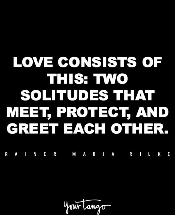 """""""Love consists of this: two solitudes that meet, protect and greet each other."""" — Rainer Maria Rilke"""