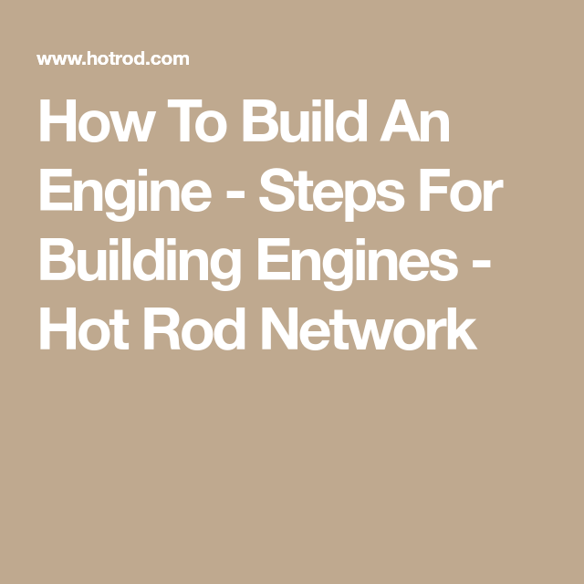 How To Build An Engine Steps For Building Engines Hot Rods Engineering Car Mechanic