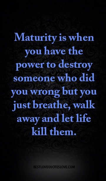 Maturity Is When You Have The Power To Destroy Someone Who Did You Wrong But You Just Breathe Walk Away And Let Life Kill Them Life Quotes Inspirational Quotes True Quotes