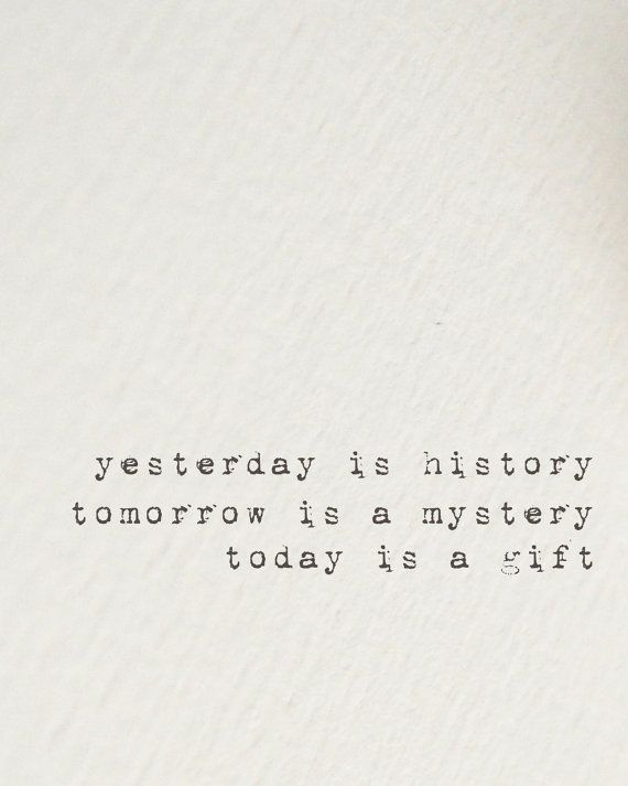Yesterday Is History Tomorrow Is A Mystery Today Is A Gift Eleanor
